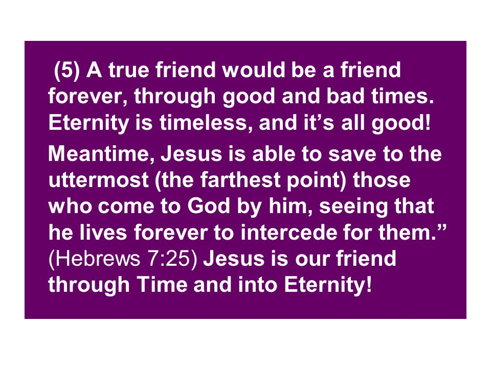 (5) A true friend would be a friend forever, through good and bad times. Eternity is timeless, and it's all good! Meantime, Jesus is able to save to t