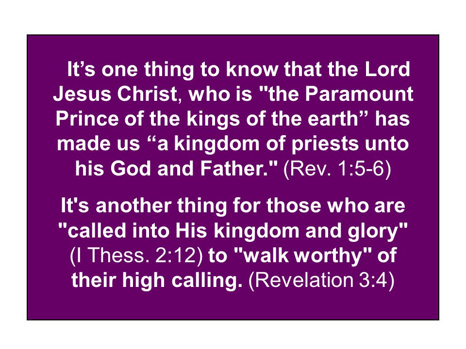 It's one thing to know that the Lord Jesus Christ, who is the Paramount Prince of the kings of the earth has made us a kingdom of priests unto his God and Father. (Rev.