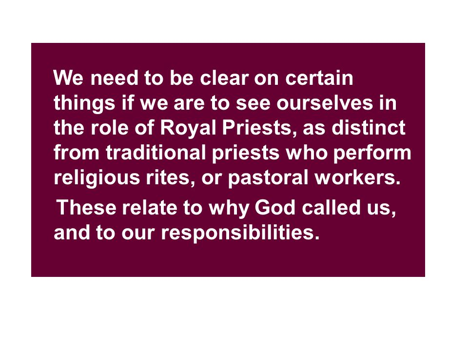 We need to be clear on certain things if we are to see ourselves in the role of Royal Priests, as distinct from traditional priests who perform religious rites, or pastoral workers.