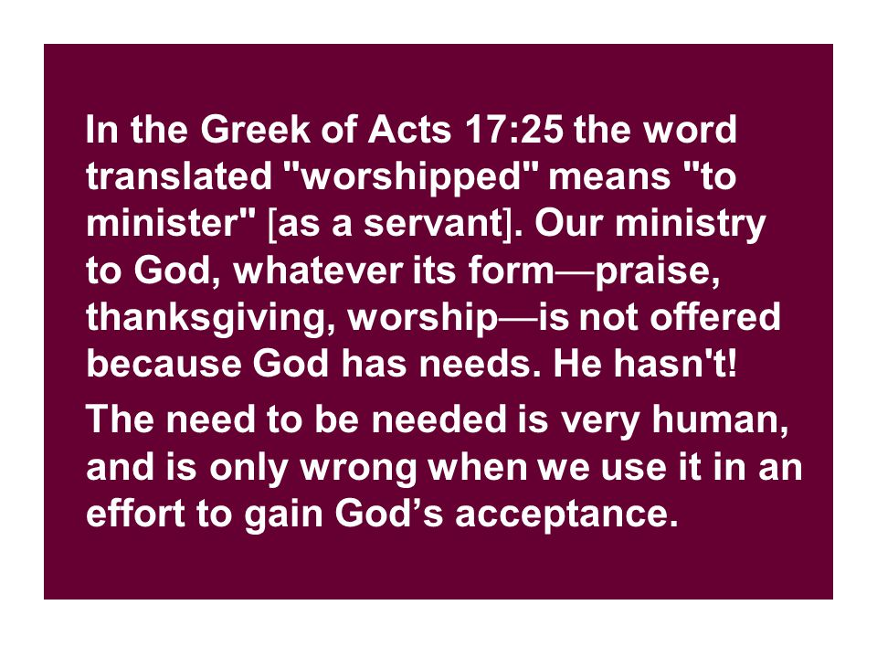 In the Greek of Acts 17:25 the word translated worshipped means to minister [as a servant].