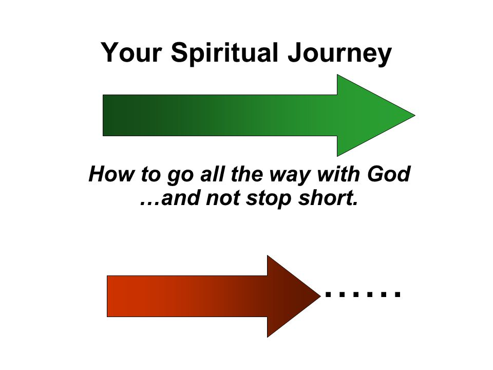 Your Spiritual Journey How to go all the way with God …and not stop short