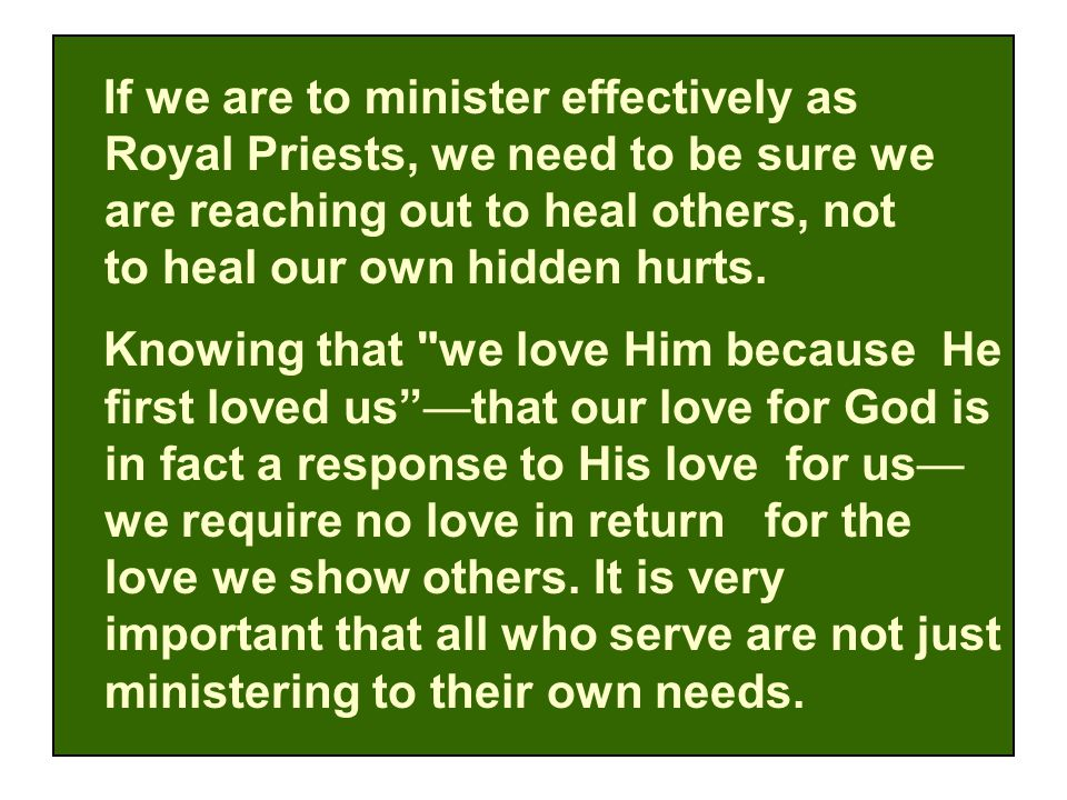 If we are to minister effectively as Royal Priests, we need to be sure we are reaching out to heal others, not to heal our own hidden hurts.