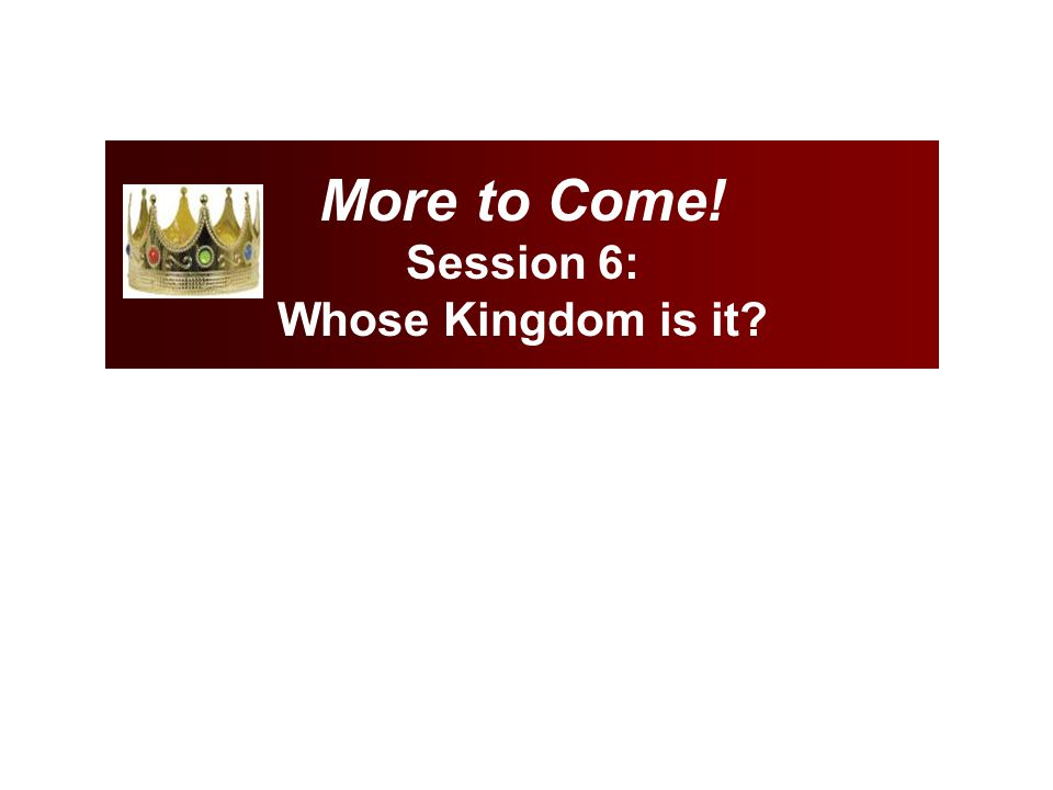 More to Come! Session 6: Whose Kingdom is it?