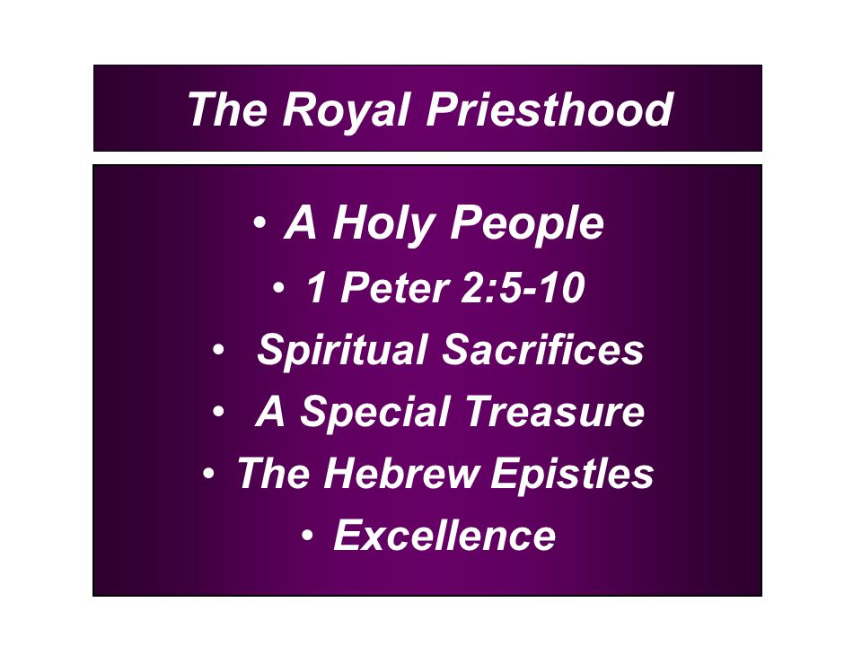 The Royal Priesthood A Holy People 1 Peter 2:5-10 Spiritual Sacrifices A Special Treasure The Hebrew Epistles Excellence
