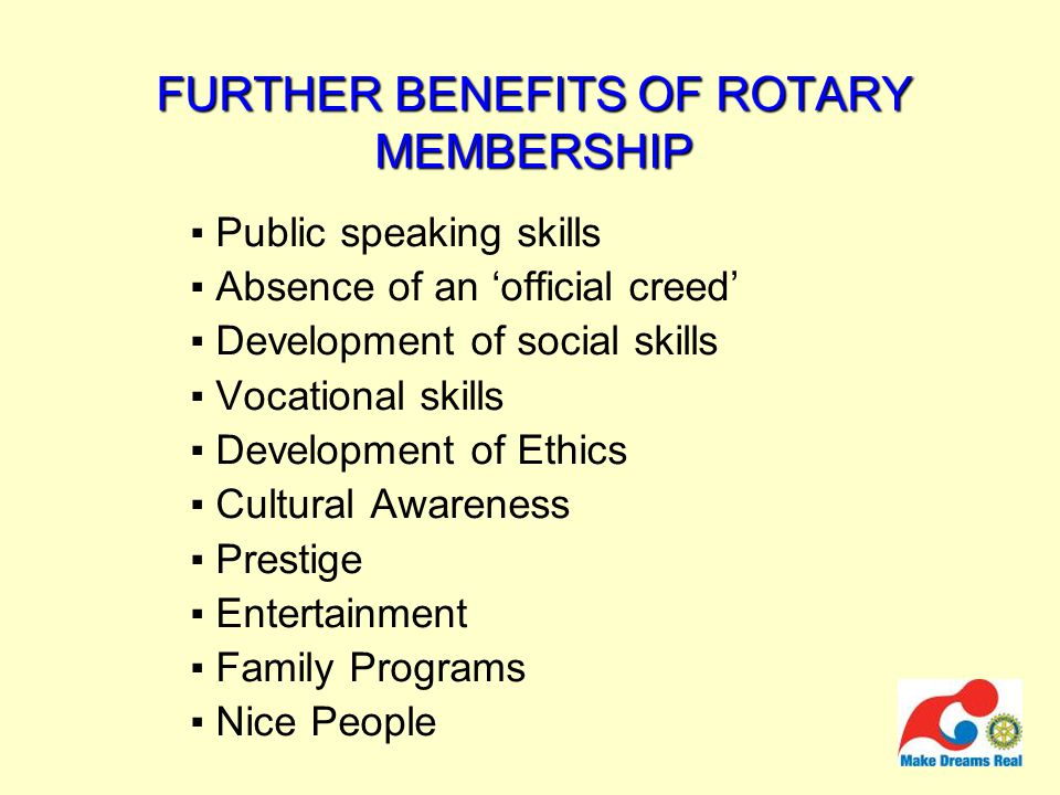 FURTHER BENEFITS OF ROTARY MEMBERSHIP ▪ Public speaking skills ▪ Absence of an 'official creed' ▪ Development of social skills ▪ Vocational skills ▪ Development of Ethics ▪ Cultural Awareness ▪ Prestige ▪ Entertainment ▪ Family Programs ▪ Nice People