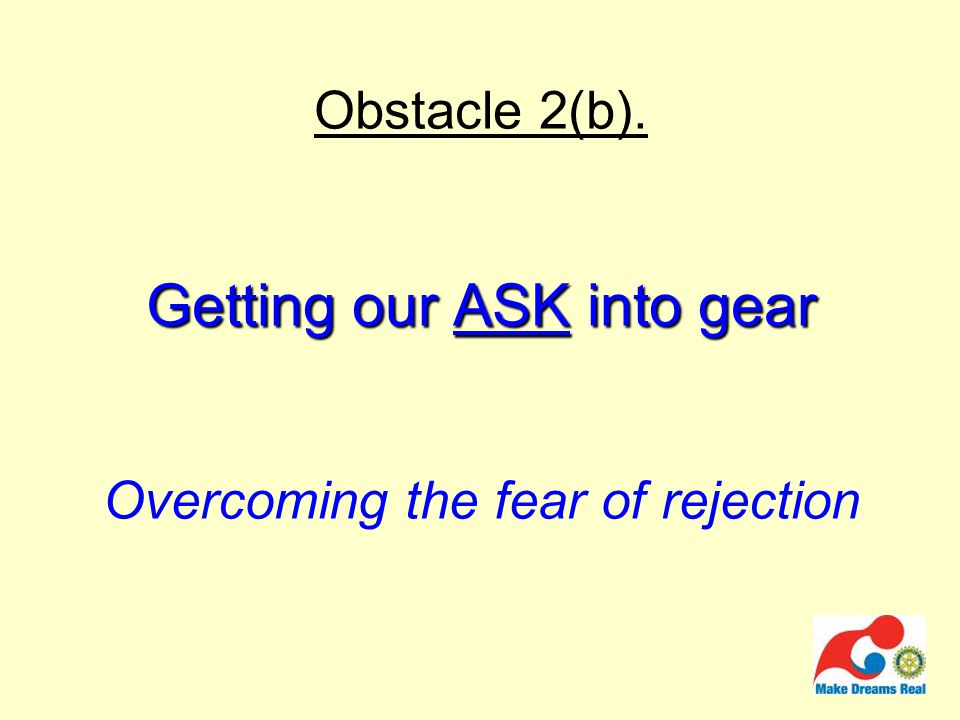 Getting our ASK into gear Obstacle 2(b). Getting our ASK into gear Overcoming the fear of rejection