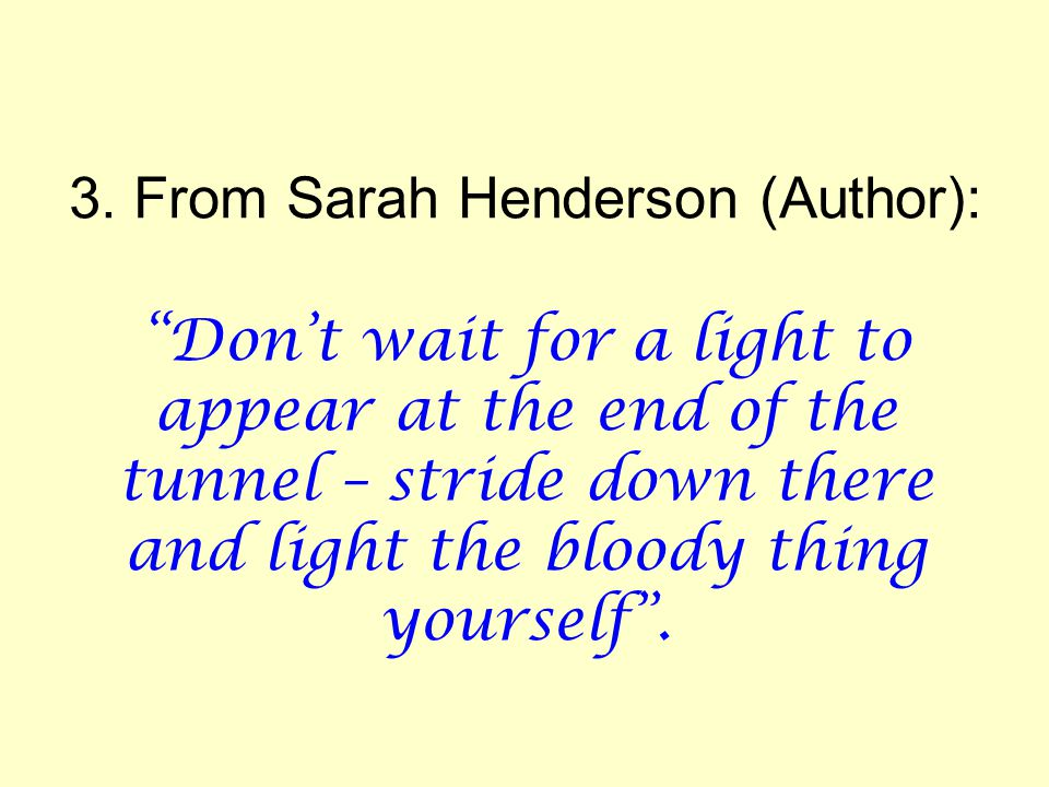 """3. From Sarah Henderson (Author): """"Don't wait for a light to appear at the end of the tunnel – stride down there and light the bloody thing yourself""""."""