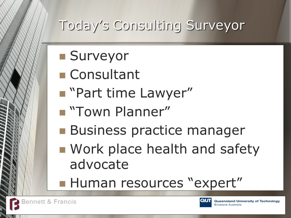 Today's Consulting Surveyor Surveyor Consultant Part time Lawyer Town Planner Business practice manager Work place health and safety advocate Human resources expert Bennett & Francis