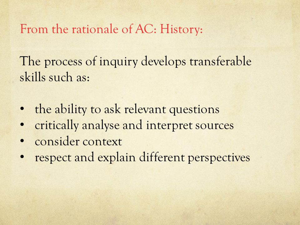 From the rationale of AC: History: The process of inquiry develops transferable skills such as: the ability to ask relevant questions critically analyse and interpret sources consider context respect and explain different perspectives