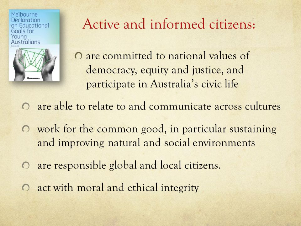 Active and informed citizens: are committed to national values of democracy, equity and justice, and participate in Australia's civic life are able to relate to and communicate across cultures work for the common good, in particular sustaining and improving natural and social environments are responsible global and local citizens.