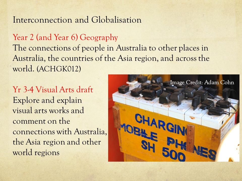 Interconnection and Globalisation Year 2 (and Year 6) Geography The connections of people in Australia to other places in Australia, the countries of the Asia region, and across the world.