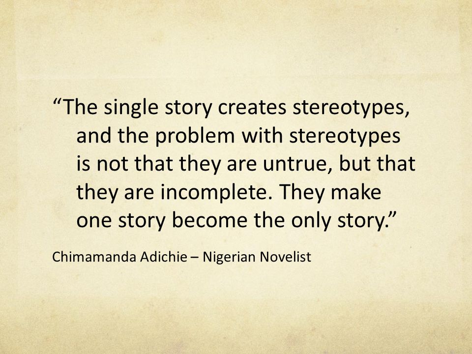 """The single story creates stereotypes, and the problem with stereotypes is not that they are untrue, but that they are incomplete. They make one story"
