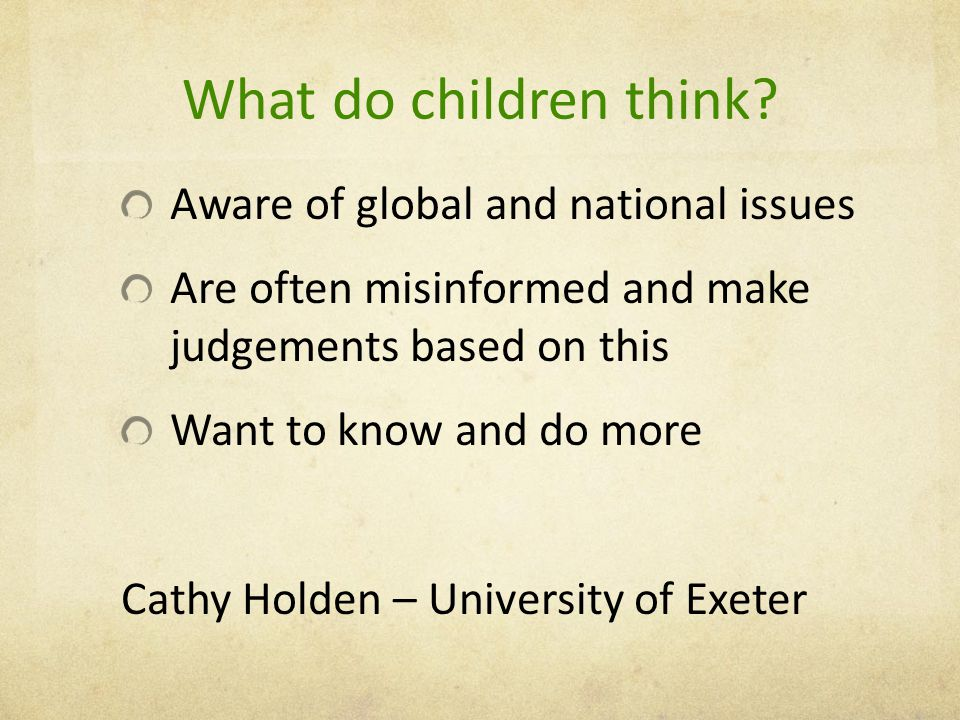 What do children think? Aware of global and national issues Are often misinformed and make judgements based on this Want to know and do more Cathy Hol