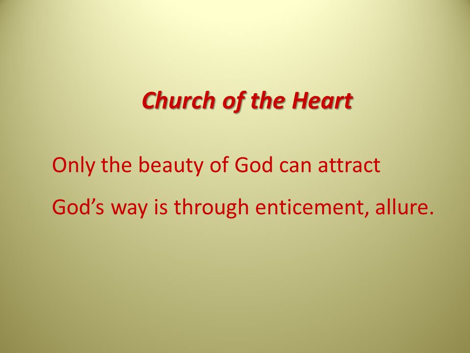Church of the Heart Only the beauty of God can attract God's way is through enticement, allure.