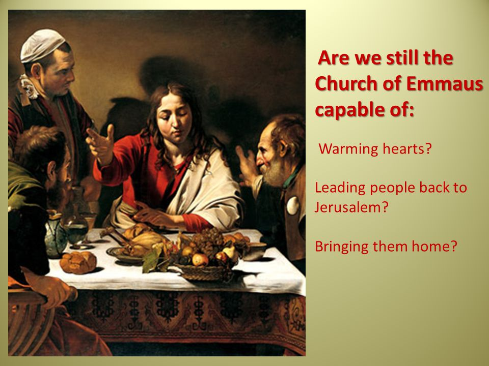 Are we still the Church of Emmaus capable of: Warming hearts.