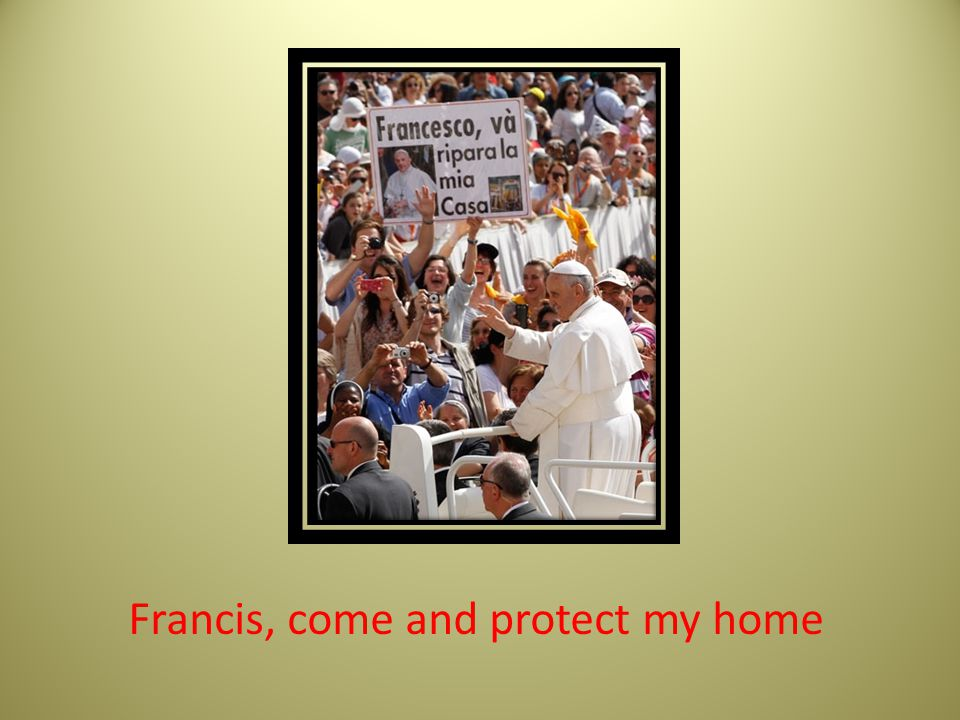 Francis, come and protect my home