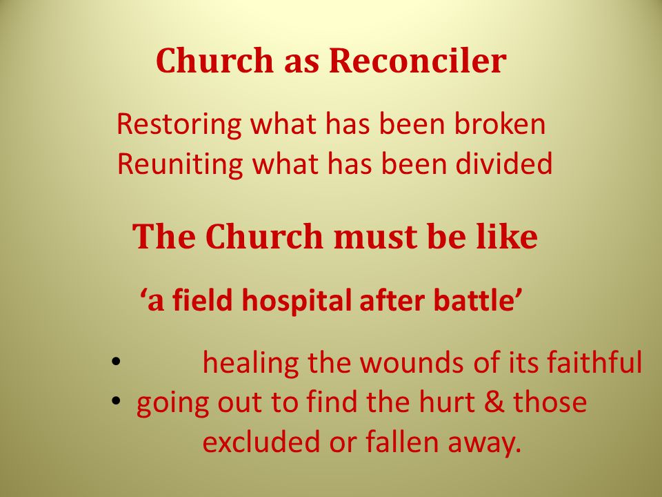 Church as Reconciler Restoring what has been broken Reuniting what has been divided The Church must be like ' a field hospital after battle' healing the wounds of its faithful going out to find the hurt & those excluded or fallen away.
