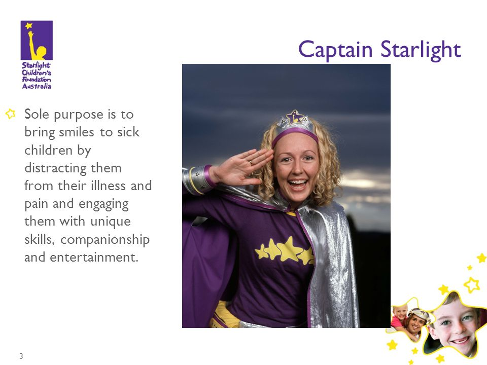 3 Captain Starlight Sole purpose is to bring smiles to sick children by distracting them from their illness and pain and engaging them with unique skills, companionship and entertainment.