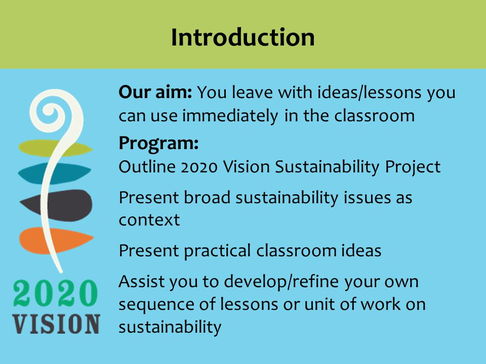 Our aim: You leave with ideas/lessons you can use immediately in the classroom Program: Outline 2020 Vision Sustainability Project Present broad sustainability issues as context Present practical classroom ideas Assist you to develop/refine your own sequence of lessons or unit of work on sustainability Introduction