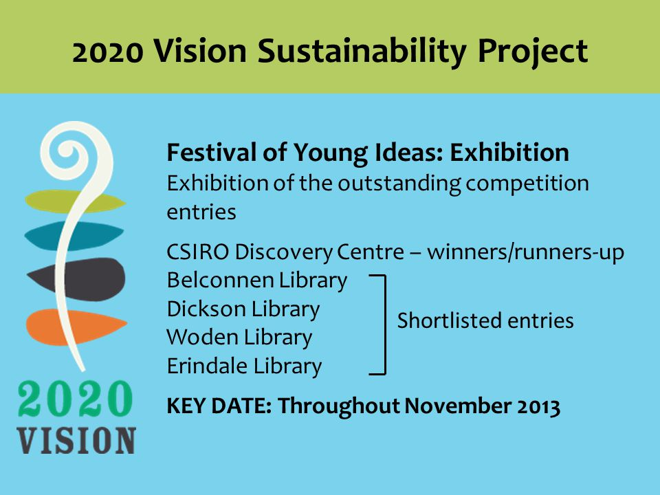 Festival of Young Ideas: Exhibition Exhibition of the outstanding competition entries CSIRO Discovery Centre – winners/runners-up Belconnen Library Dickson Library Woden Library Erindale Library KEY DATE: Throughout November Vision Sustainability Project Shortlisted entries