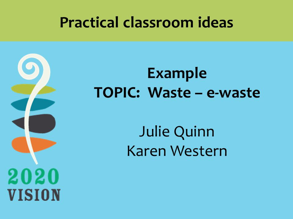 Practical classroom ideas Example TOPIC: Waste – e-waste Julie Quinn Karen Western