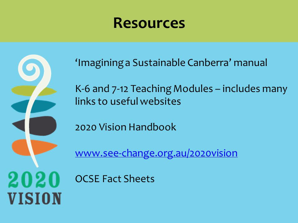 Resources 'Imagining a Sustainable Canberra' manual K-6 and 7-12 Teaching Modules – includes many links to useful websites 2020 Vision Handbook   OCSE Fact Sheets