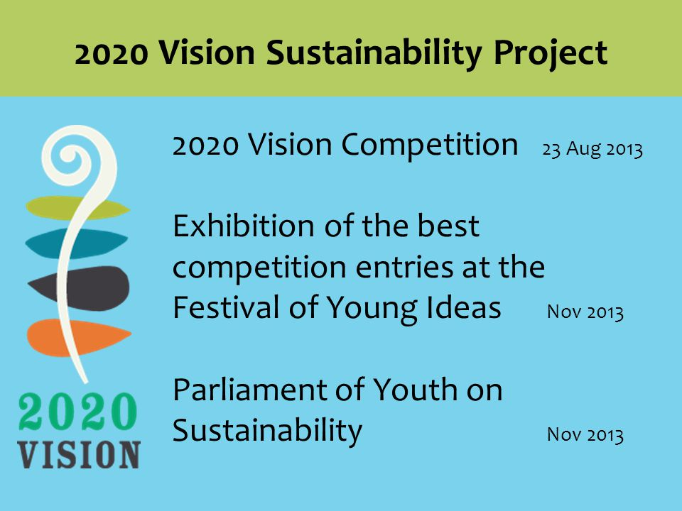 2020 Vision Competition 23 Aug 2013 Exhibition of the best competition entries at the Festival of Young Ideas Nov 2013 Parliament of Youth on Sustainability Nov Vision Sustainability Project