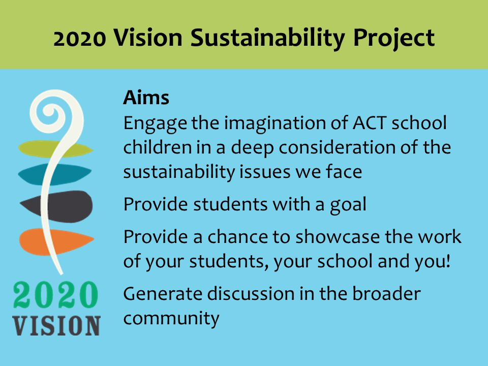 Aims Engage the imagination of ACT school children in a deep consideration of the sustainability issues we face Provide students with a goal Provide a chance to showcase the work of your students, your school and you.
