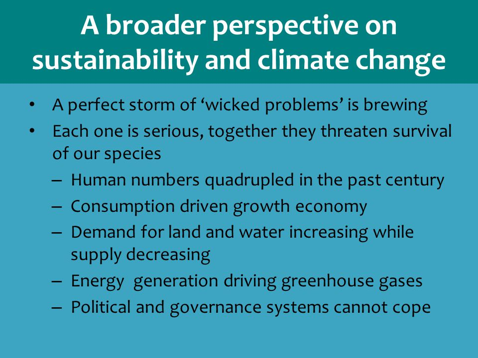 A broader perspective on sustainability and climate change A perfect storm of 'wicked problems' is brewing Each one is serious, together they threaten survival of our species – Human numbers quadrupled in the past century – Consumption driven growth economy – Demand for land and water increasing while supply decreasing – Energy generation driving greenhouse gases – Political and governance systems cannot cope