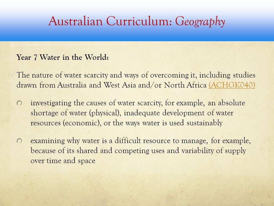 Australian Curriculum: Geography Year 7 Water in the World: The nature of water scarcity and ways of overcoming it, including studies drawn from Australia and West Asia and/or North Africa (ACHGK040)(ACHGK040) investigating the causes of water scarcity, for example, an absolute shortage of water (physical), inadequate development of water resources (economic), or the ways water is used sustainably examining why water is a difficult resource to manage, for example, because of its shared and competing uses and variability of supply over time and space