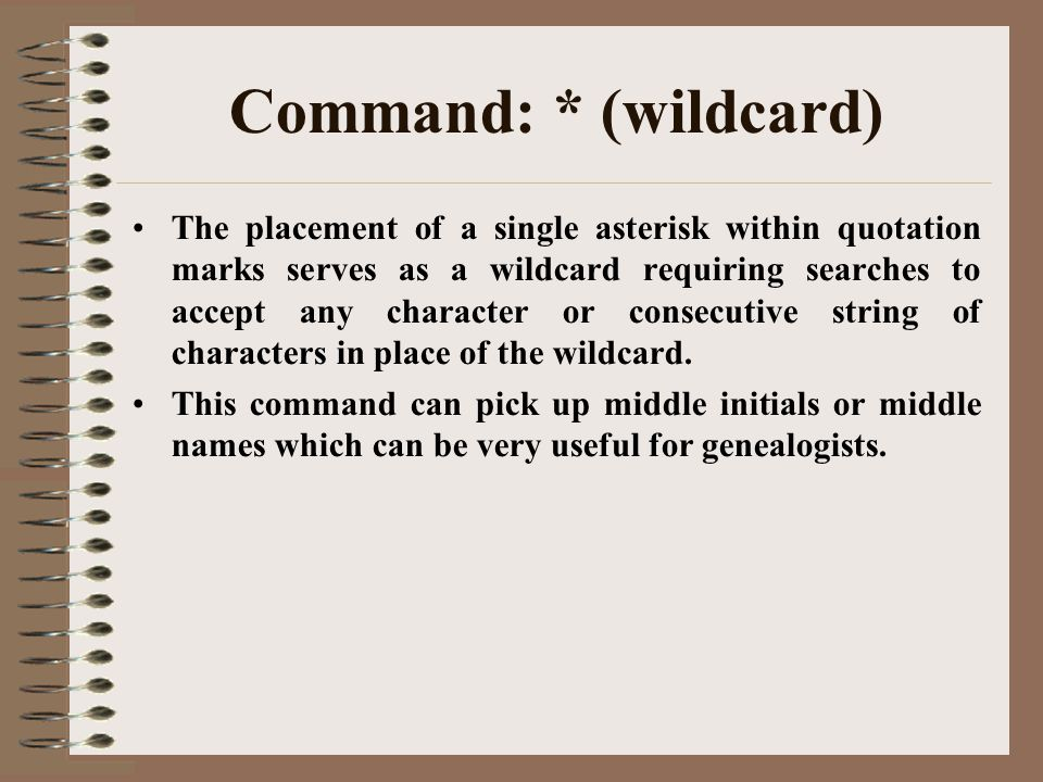Command: * (wildcard) The placement of a single asterisk within quotation marks serves as a wildcard requiring searches to accept any character or consecutive string of characters in place of the wildcard.