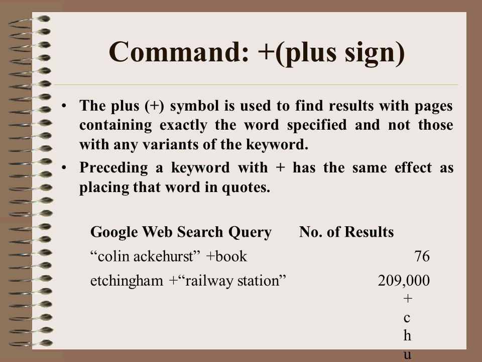 Command: +(plus sign) The plus (+) symbol is used to find results with pages containing exactly the word specified and not those with any variants of