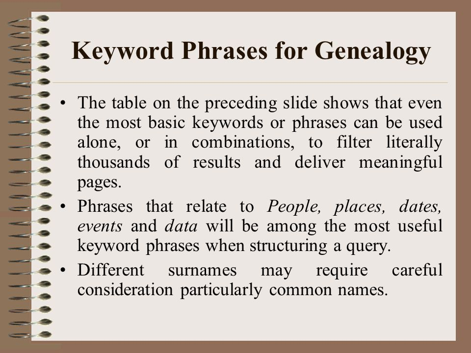 Keyword Phrases for Genealogy The table on the preceding slide shows that even the most basic keywords or phrases can be used alone, or in combinations, to filter literally thousands of results and deliver meaningful pages.