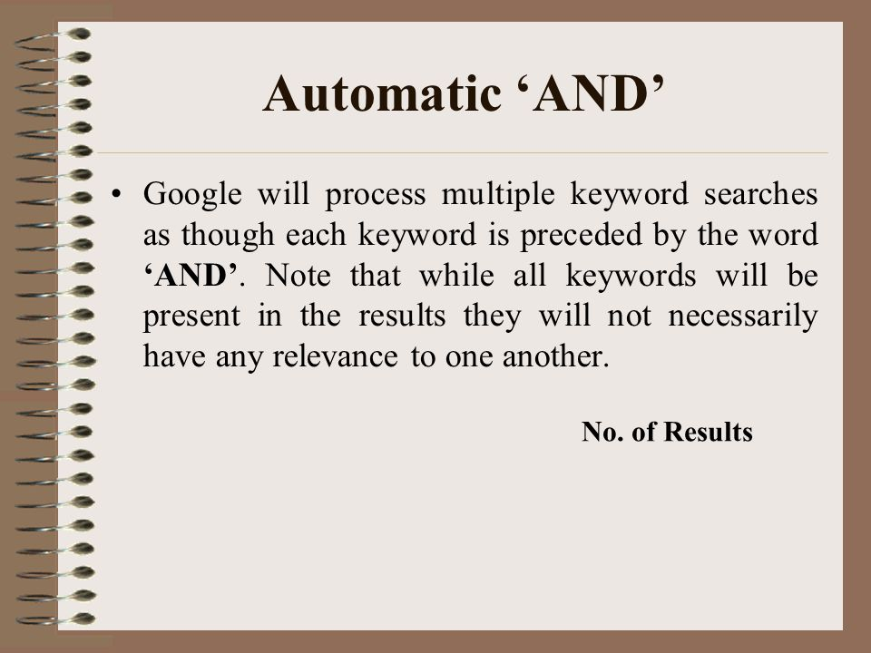 Automatic 'AND' Google will process multiple keyword searches as though each keyword is preceded by the word 'AND'. Note that while all keywords will