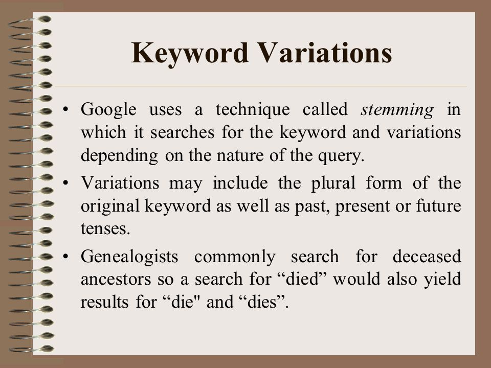 Keyword Variations Google uses a technique called stemming in which it searches for the keyword and variations depending on the nature of the query.