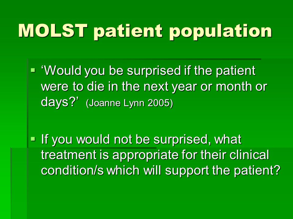 MOLST patient population  'Would you be surprised if the patient were to die in the next year or month or days ' (Joanne Lynn 2005)  If you would not be surprised, what treatment is appropriate for their clinical condition/s which will support the patient