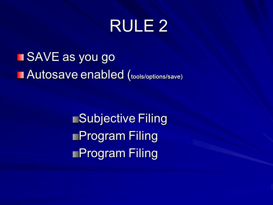 RULE 2 RULE 2 SAVE as you go Autosave enabled ( tools/options/save) Subjective Filing Program Filing