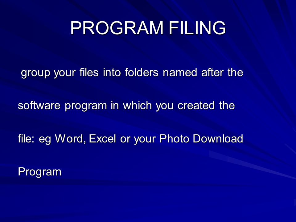 PROGRAM FILING group your files into folders named after the group your files into folders named after the software program in which you created the file: eg Word, Excel or your Photo Download Program