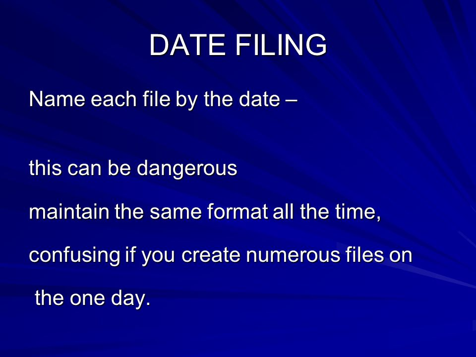 DATE FILING Name each file by the date – this can be dangerous maintain the same format all the time, confusing if you create numerous files on the one day.