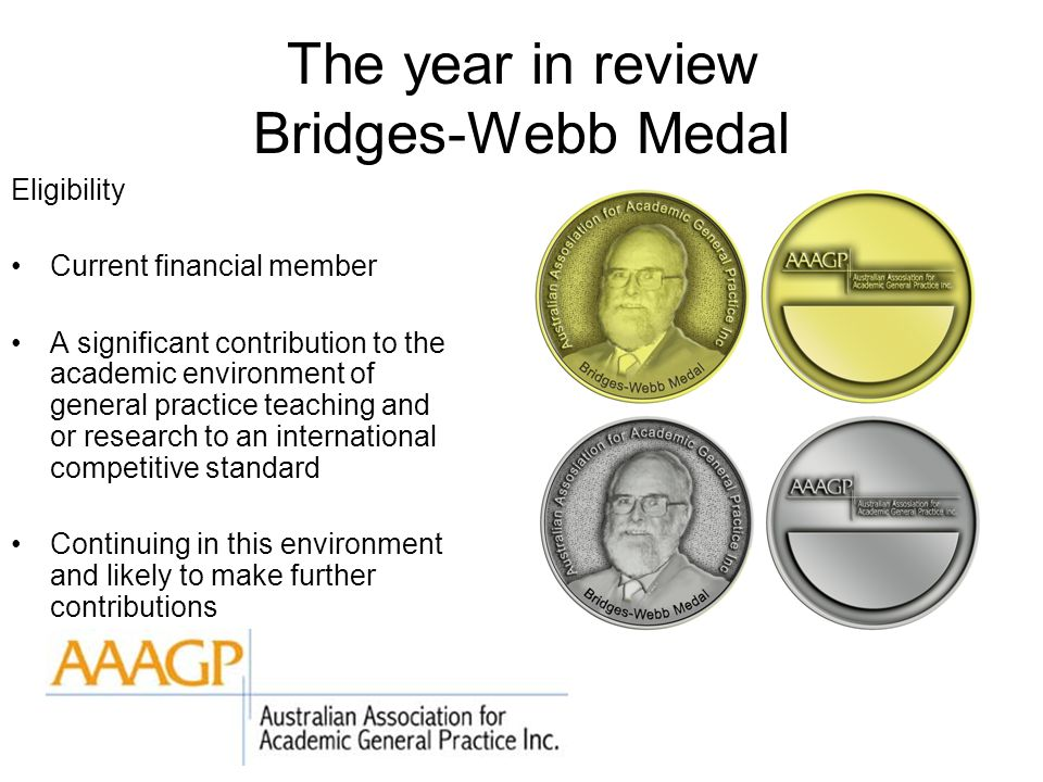 The year in review Bridges-Webb Medal Eligibility Current financial member A significant contribution to the academic environment of general practice