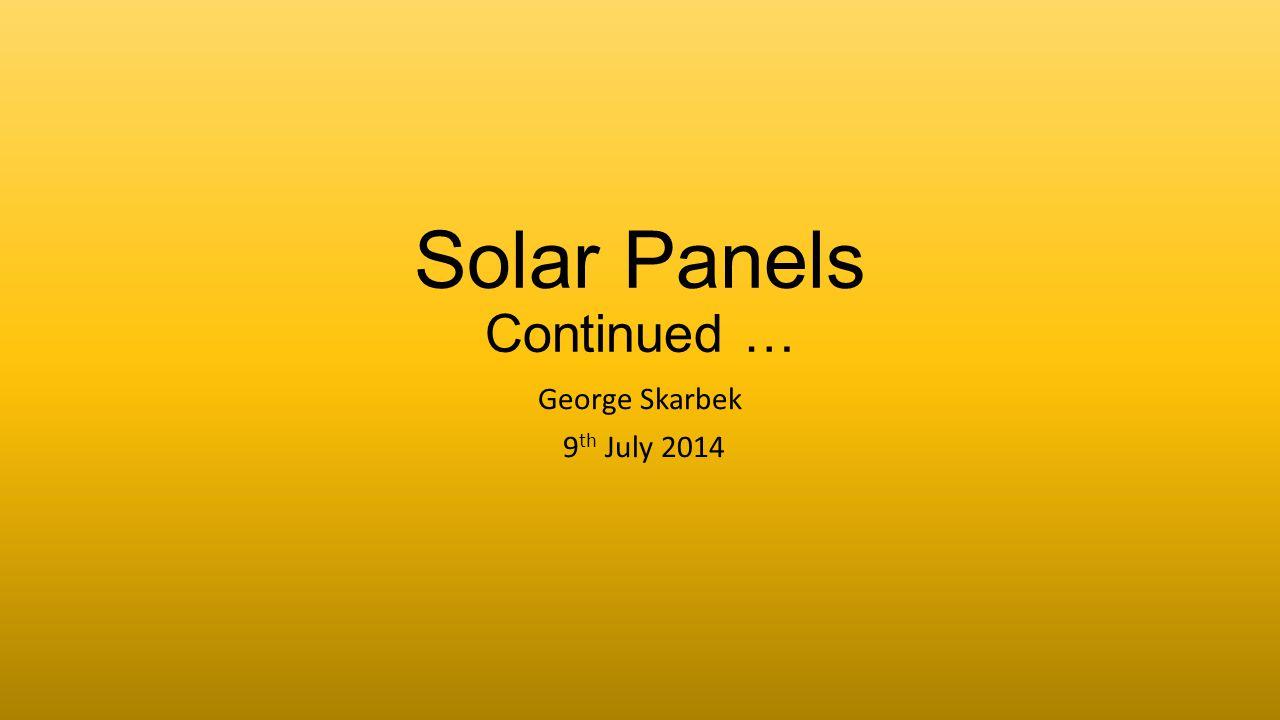 Solar Panels Continued … George Skarbek 9 th July 2014