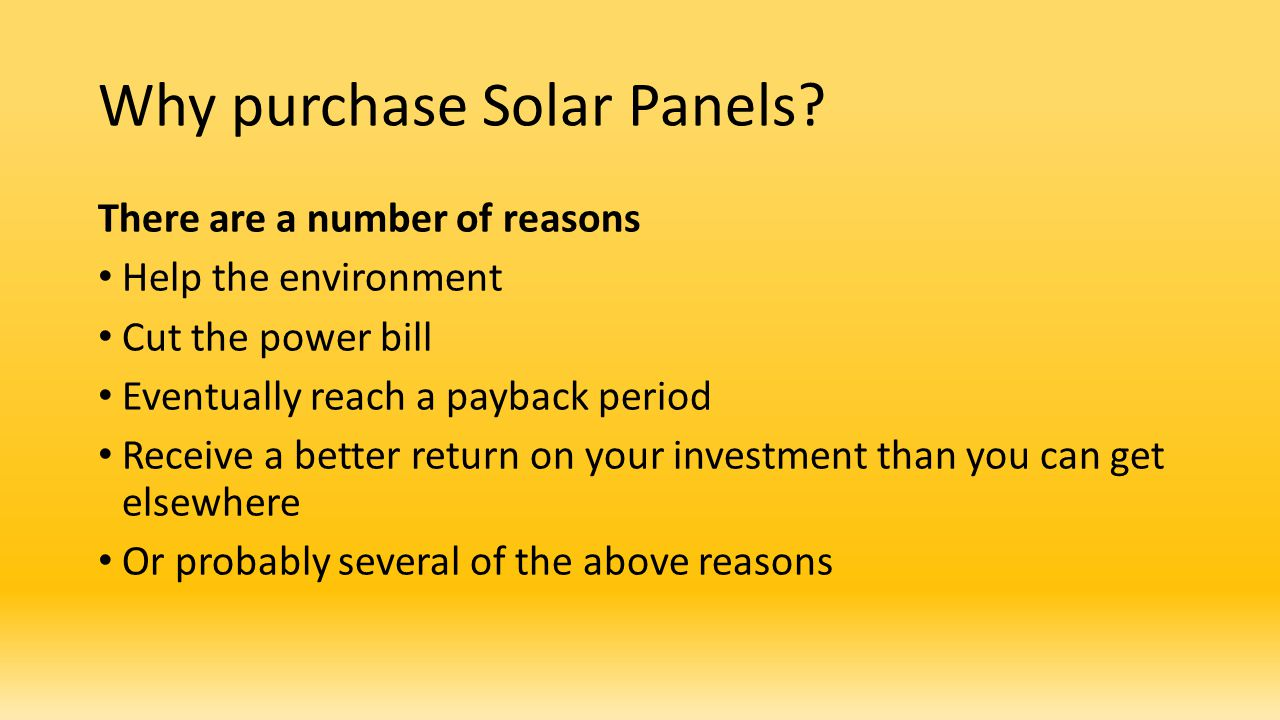 Why purchase Solar Panels? There are a number of reasons Help the environment Cut the power bill Eventually reach a payback period Receive a better re