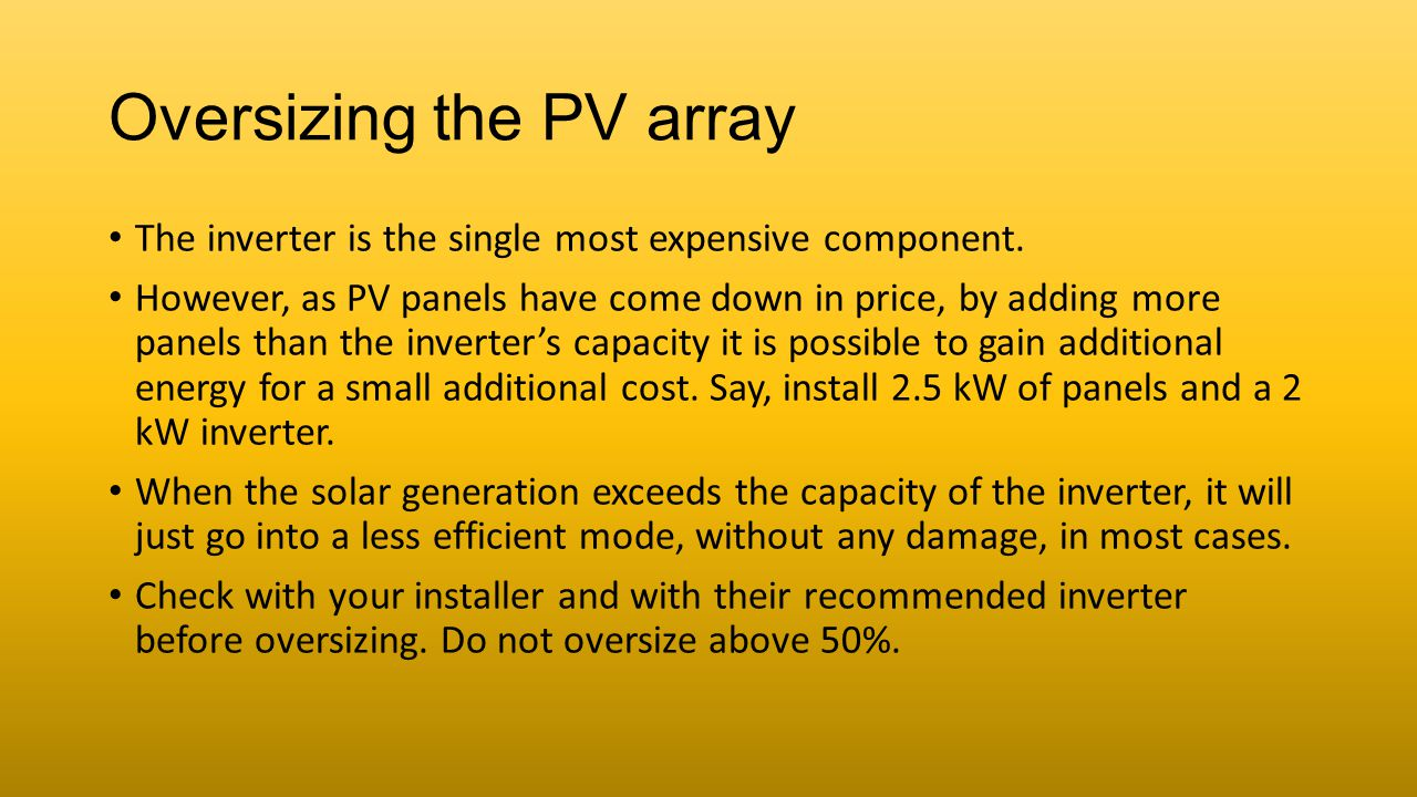 Oversizing the PV array The inverter is the single most expensive component. However, as PV panels have come down in price, by adding more panels than