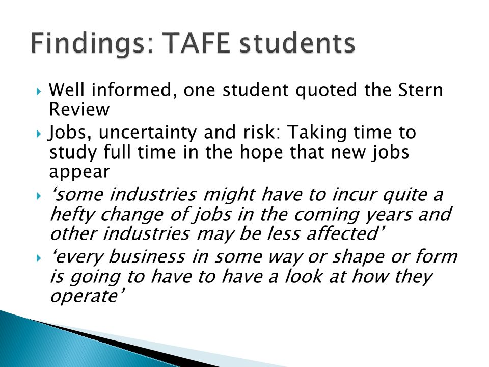  Well informed, one student quoted the Stern Review  Jobs, uncertainty and risk: Taking time to study full time in the hope that new jobs appear  'some industries might have to incur quite a hefty change of jobs in the coming years and other industries may be less affected'  'every business in some way or shape or form is going to have to have a look at how they operate'