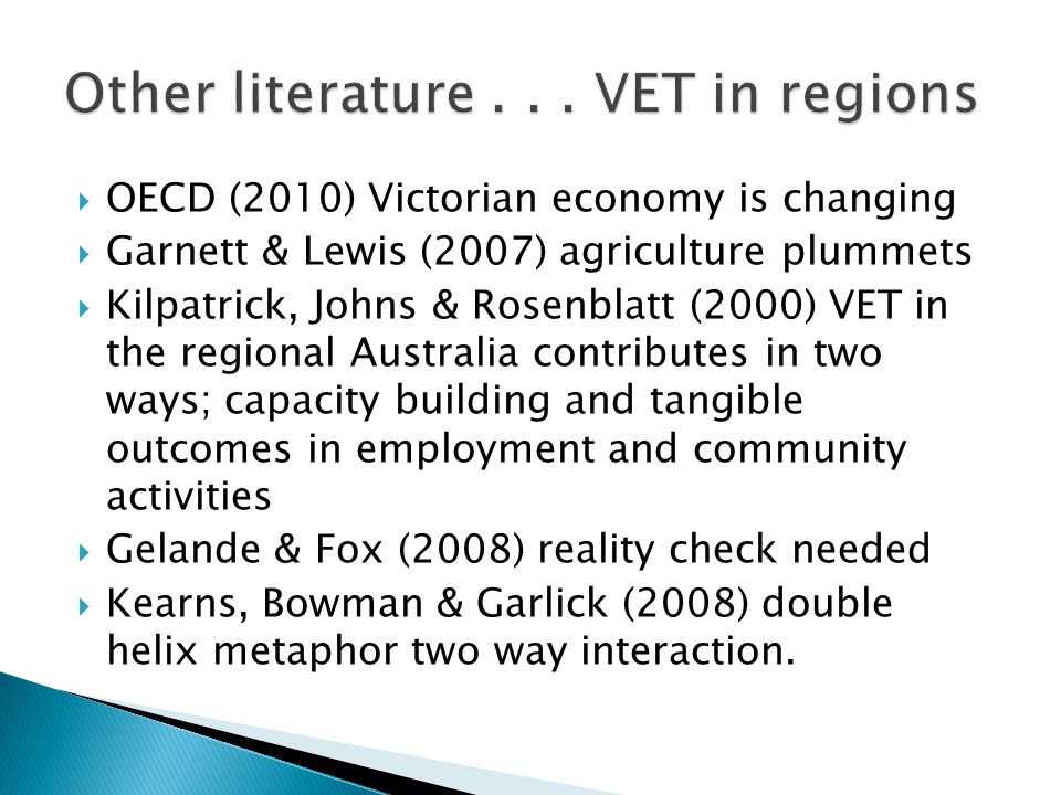  OECD (2010) Victorian economy is changing  Garnett & Lewis (2007) agriculture plummets  Kilpatrick, Johns & Rosenblatt (2000) VET in the regional Australia contributes in two ways; capacity building and tangible outcomes in employment and community activities  Gelande & Fox (2008) reality check needed  Kearns, Bowman & Garlick (2008) double helix metaphor two way interaction.