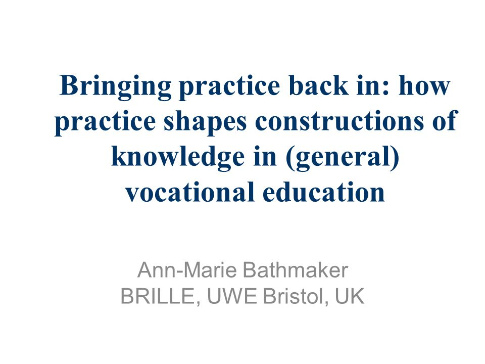 Bringing practice back in: how practice shapes constructions of knowledge in (general) vocational education Ann-Marie Bathmaker BRILLE, UWE Bristol, UK