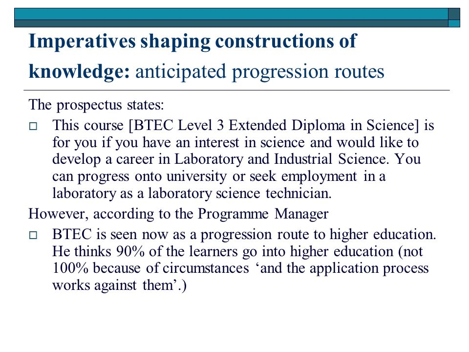 Imperatives shaping constructions of knowledge: anticipated progression routes The prospectus states:  This course [BTEC Level 3 Extended Diploma in