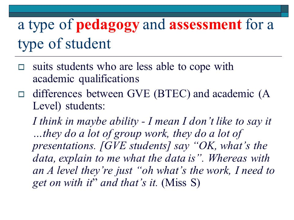 a type of pedagogy and assessment for a type of student  suits students who are less able to cope with academic qualifications  differences between GVE (BTEC) and academic (A Level) students: I think in maybe ability - I mean I don't like to say it …they do a lot of group work, they do a lot of presentations.