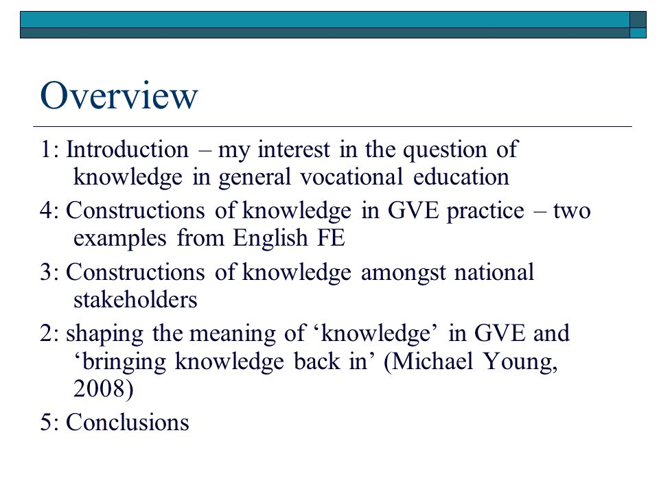 Overview 1: Introduction – my interest in the question of knowledge in general vocational education 4: Constructions of knowledge in GVE practice – two examples from English FE 3: Constructions of knowledge amongst national stakeholders 2: shaping the meaning of 'knowledge' in GVE and 'bringing knowledge back in' (Michael Young, 2008) 5: Conclusions