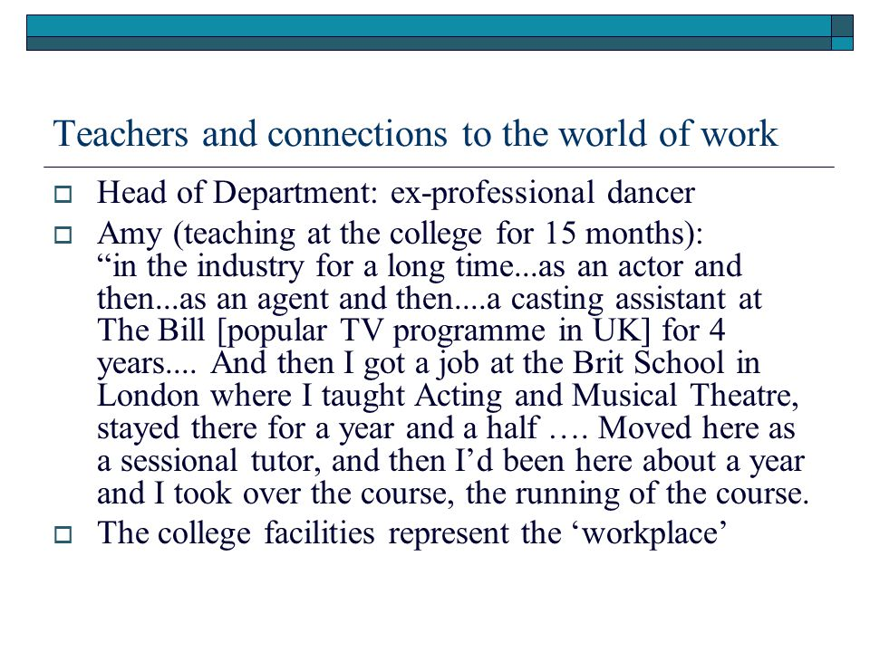 Teachers and connections to the world of work  Head of Department: ex-professional dancer  Amy (teaching at the college for 15 months): in the industry for a long time...as an actor and then...as an agent and then....a casting assistant at The Bill [popular TV programme in UK] for 4 years....